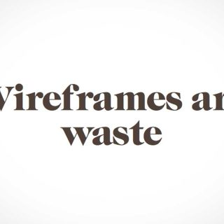 Wireframes Are Waste